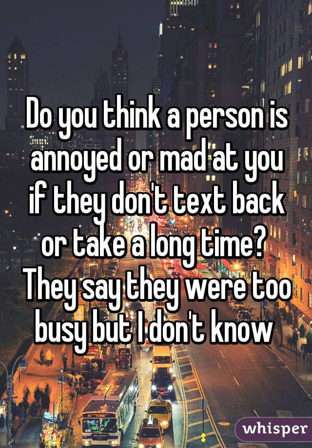 Do you think a person is annoyed or mad at you if they don't text back or take a long time?  They say they were too busy but I don't know