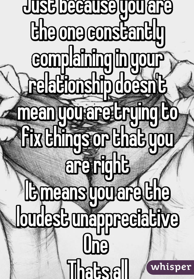 Just because you are the one constantly complaining in your relationship doesn't mean you are trying to fix things or that you are right It means you are the loudest unappreciative One  Thats all