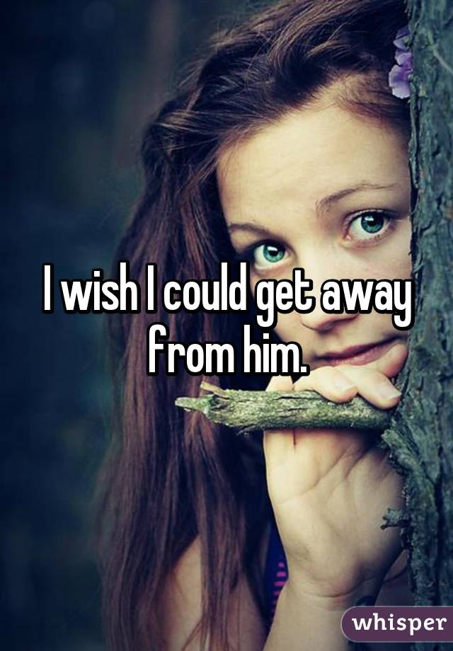 I wish I could get away from him.