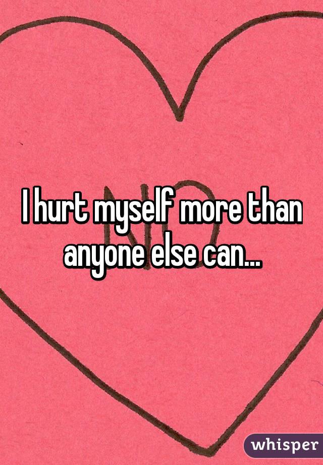 I hurt myself more than anyone else can...