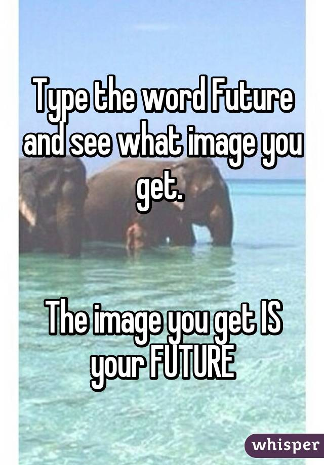 Type the word Future and see what image you get.    The image you get IS your FUTURE