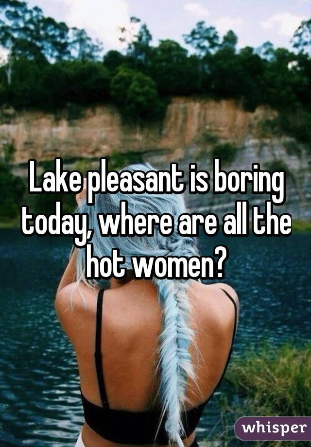 Lake pleasant is boring today, where are all the hot women?