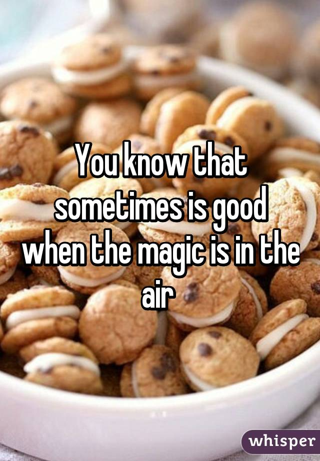 You know that sometimes is good when the magic is in the air