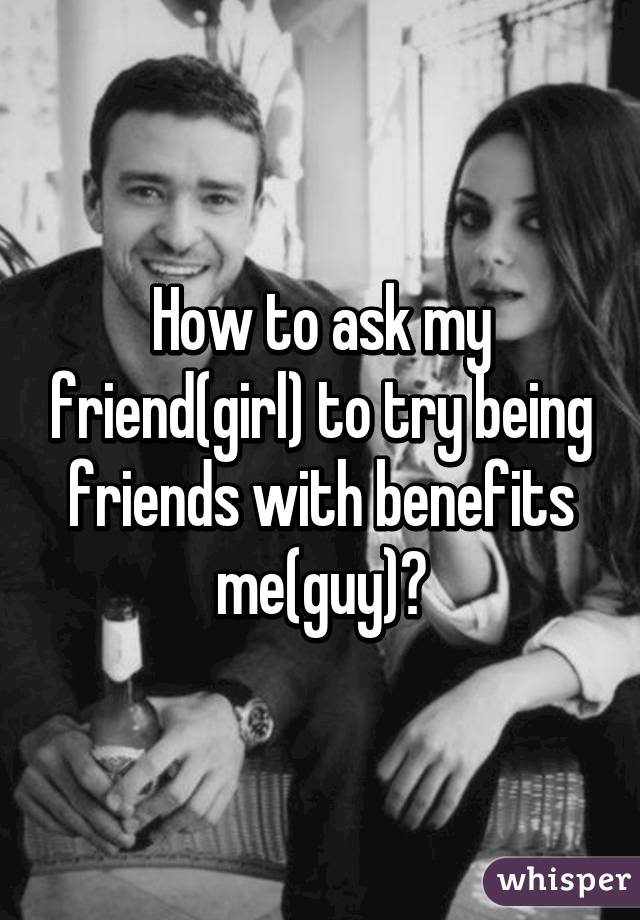 How to ask my friend(girl) to try being friends with benefits me(guy)?
