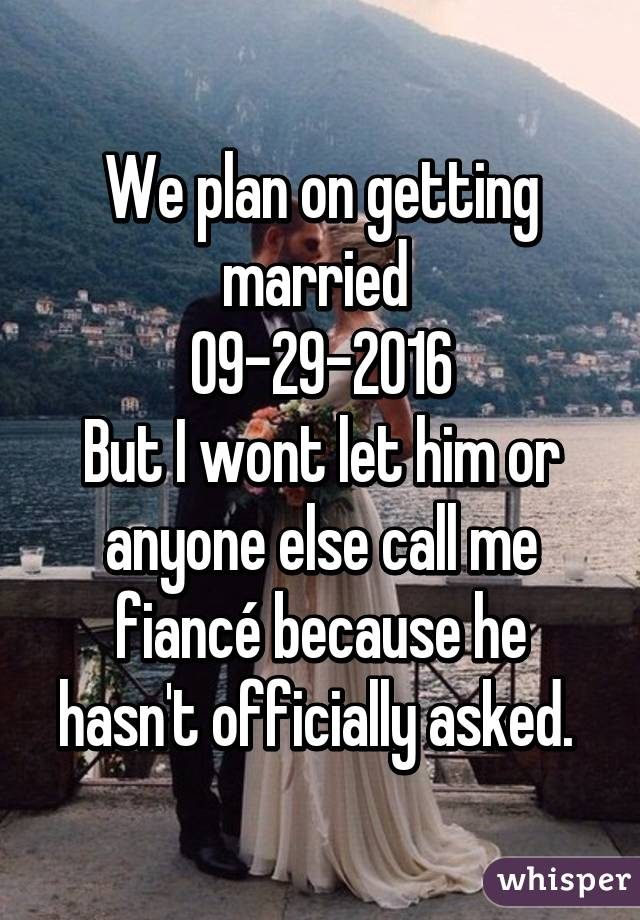 We plan on getting married  09-29-2016 But I wont let him or anyone else call me fiancé because he hasn't officially asked.