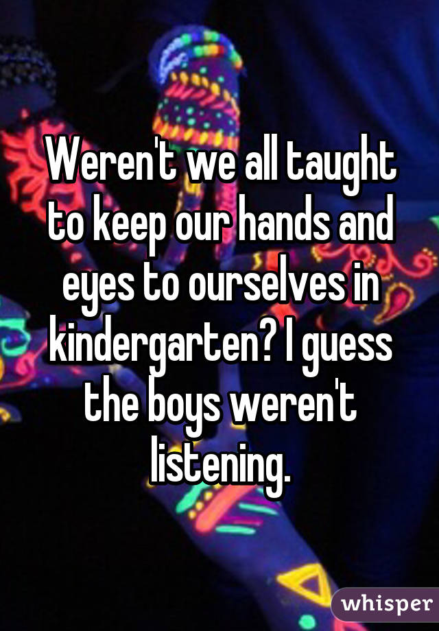 Weren't we all taught to keep our hands and eyes to ourselves in kindergarten? I guess the boys weren't listening.