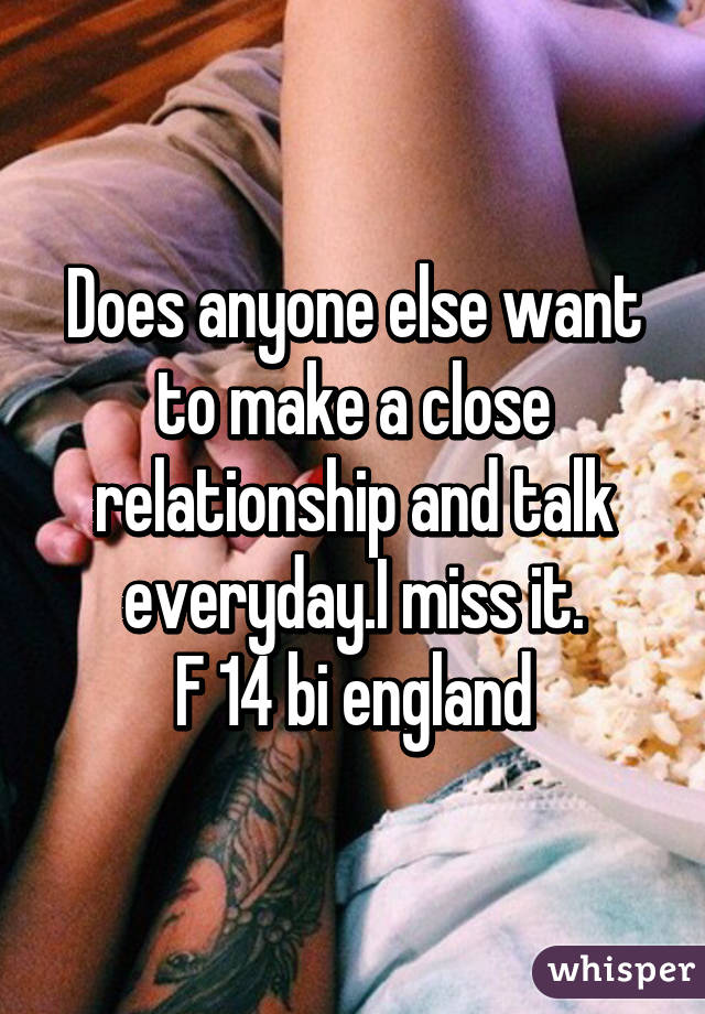 Does anyone else want to make a close relationship and talk everyday.I miss it. F 14 bi england