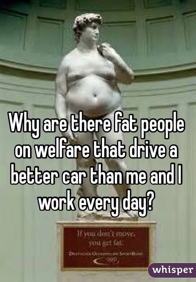 Why are there fat people on welfare that drive a better car than me and I work every day?
