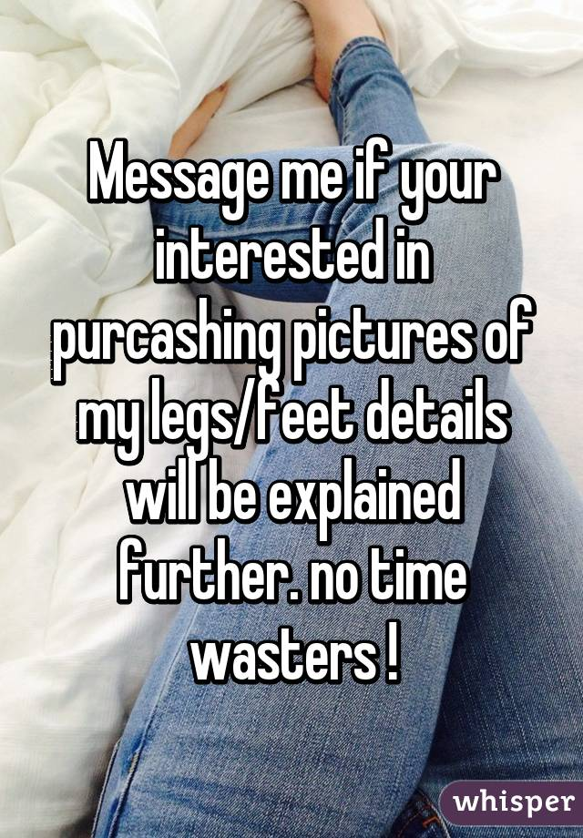 Message me if your interested in purcashing pictures of my legs/feet details will be explained further. no time wasters !