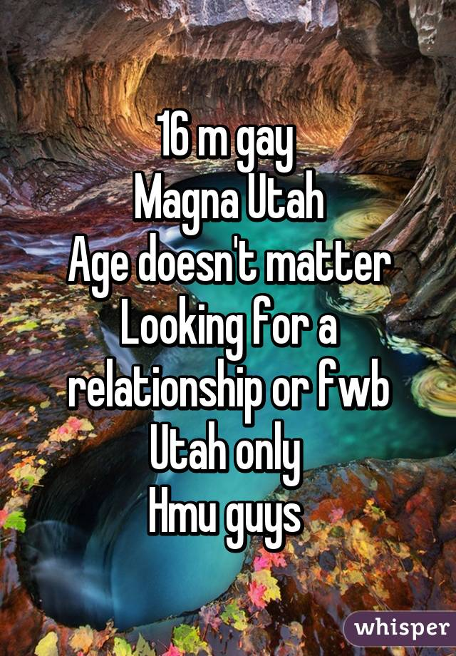 16 m gay  Magna Utah Age doesn't matter Looking for a relationship or fwb Utah only  Hmu guys