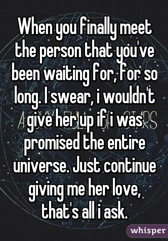 When you finally meet the person that you've been waiting for, for so long. I swear, i wouldn't give her up if i was promised the entire universe. Just continue giving me her love, that's all i ask.