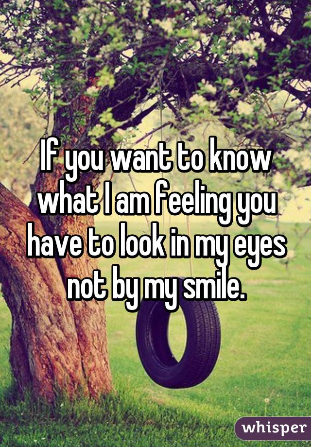 If you want to know what I am feeling you have to look in my eyes not by my smile.