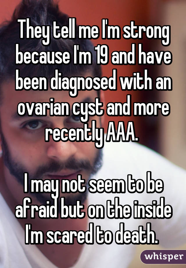 They tell me I'm strong because I'm 19 and have been diagnosed with an ovarian cyst and more recently AAA.   I may not seem to be afraid but on the inside I'm scared to death.