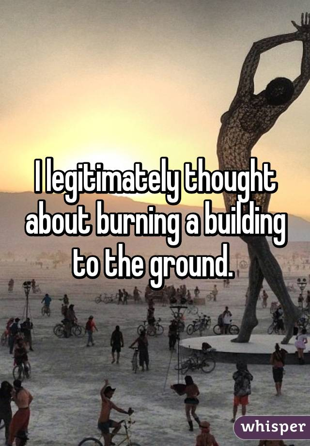 I legitimately thought about burning a building to the ground.