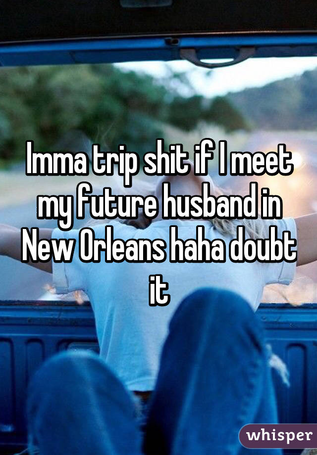 Imma trip shit if I meet my future husband in New Orleans haha doubt it