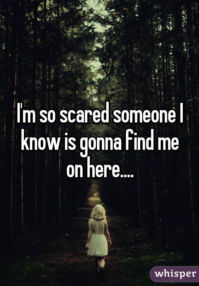 I'm so scared someone I know is gonna find me on here....