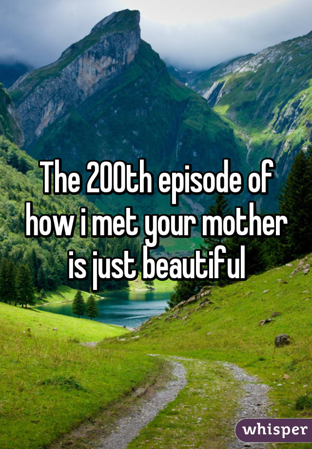 The 200th episode of how i met your mother is just beautiful
