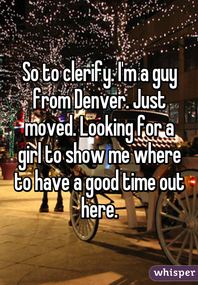 So to clerify. I'm a guy from Denver. Just moved. Looking for a girl to show me where to have a good time out here.