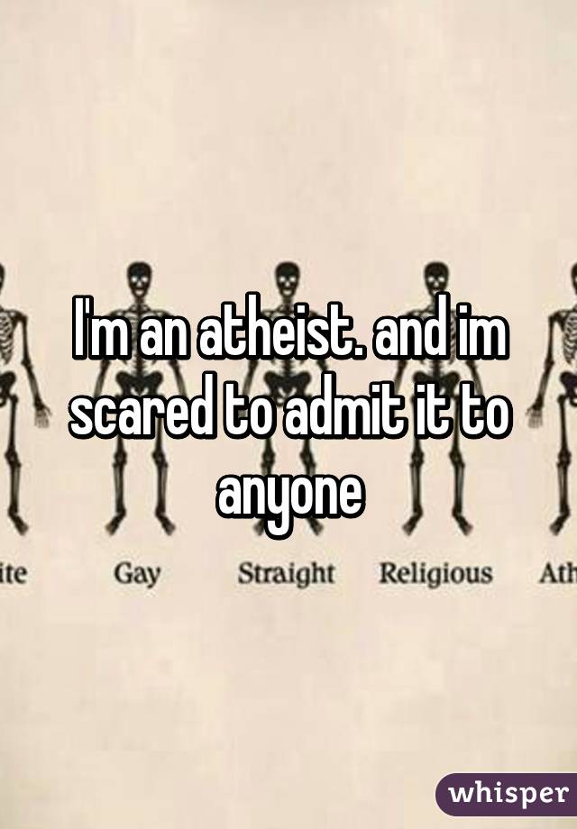 I'm an atheist. and im scared to admit it to anyone