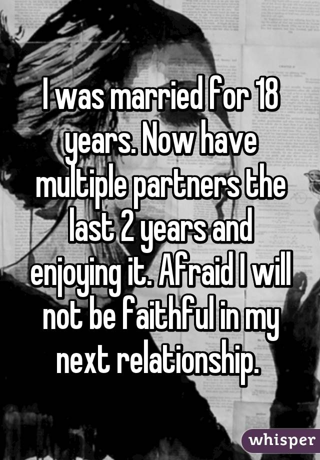 I was married for 18 years. Now have multiple partners the last 2 years and enjoying it. Afraid I will not be faithful in my next relationship.