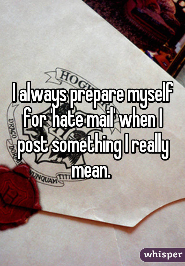 I always prepare myself for 'hate mail' when I post something I really mean.