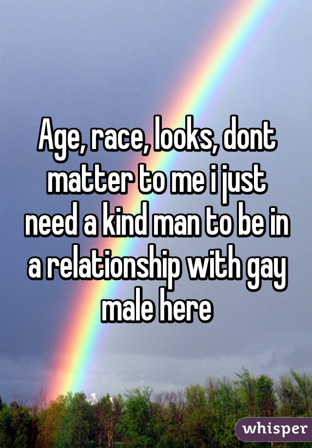 Age, race, looks, dont matter to me i just need a kind man to be in a relationship with gay male here