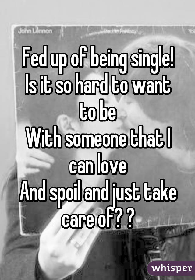Fed up of being single! Is it so hard to want to be With someone that I can love And spoil and just take care of? 😒