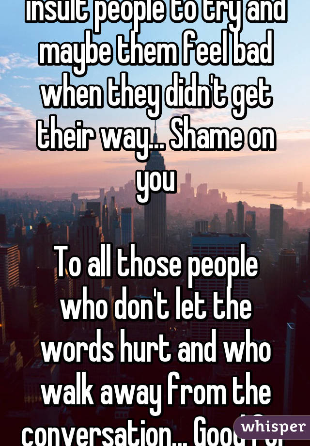 To all those people who insult people to try and maybe them feel bad when they didn't get their way... Shame on you  To all those people who don't let the words hurt and who walk away from the conversation... Good for you