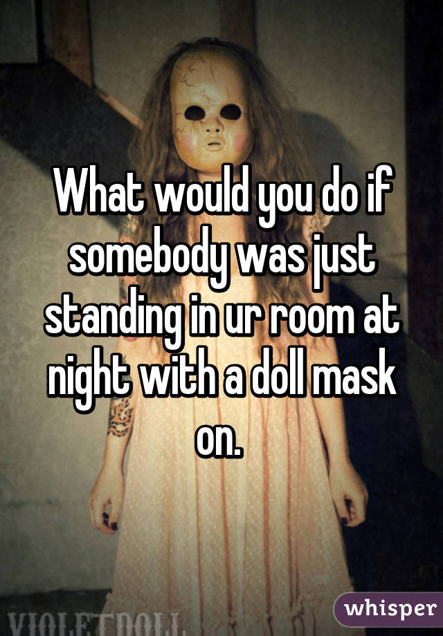 What would you do if somebody was just standing in ur room at night with a doll mask on.