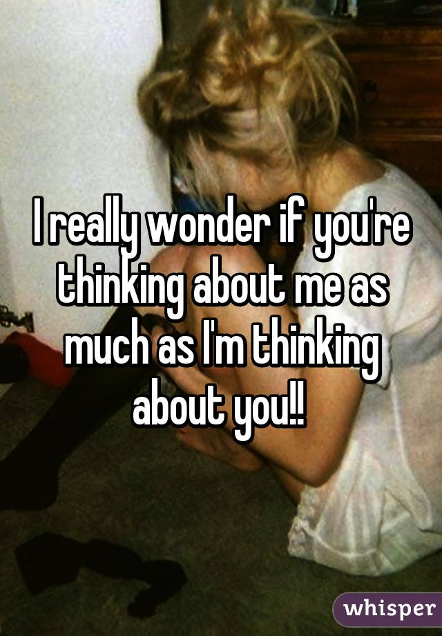 I really wonder if you're thinking about me as much as I'm thinking about you!!