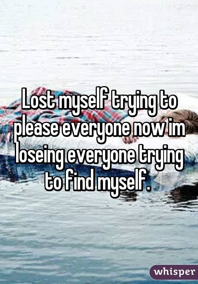 Lost myself trying to please everyone now im loseing everyone trying to find myself.