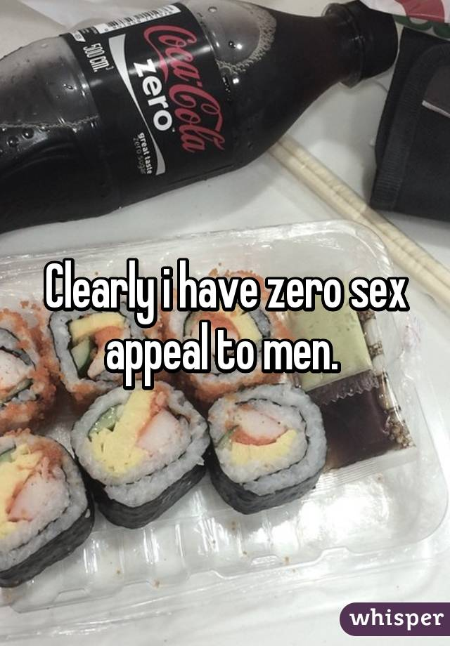 Clearly i have zero sex appeal to men.