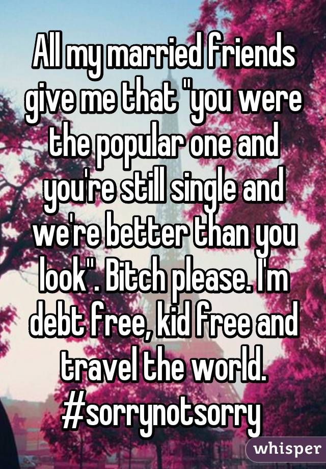 """All my married friends give me that """"you were the popular one and you're still single and we're better than you look"""". Bitch please. I'm debt free, kid free and travel the world. #sorrynotsorry"""