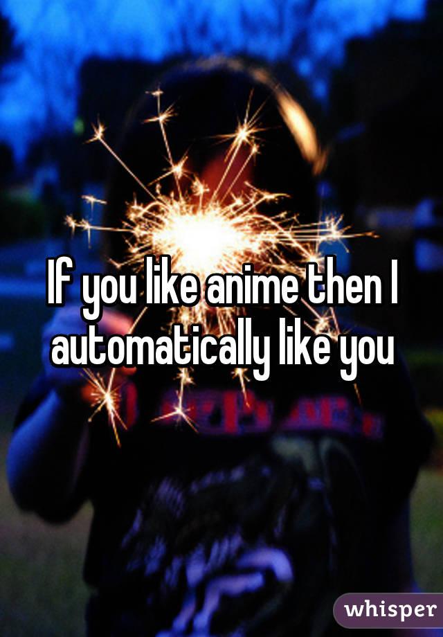 If you like anime then I automatically like you