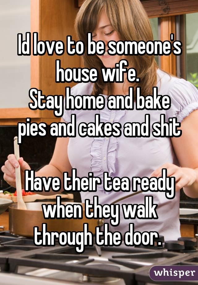 Id love to be someone's house wife.  Stay home and bake pies and cakes and shit  Have their tea ready when they walk through the door.