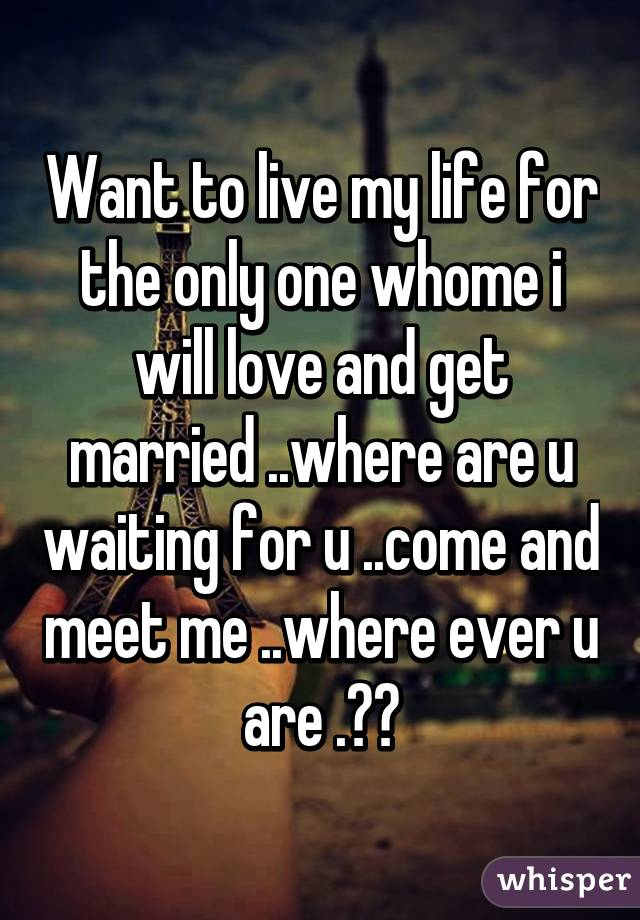 Want to live my life for the only one whome i will love and get married ..where are u waiting for u ..come and meet me ..where ever u are .??