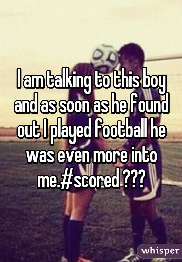 I am talking to this boy and as soon as he found out I played football he was even more into me.#scored 😂❤️