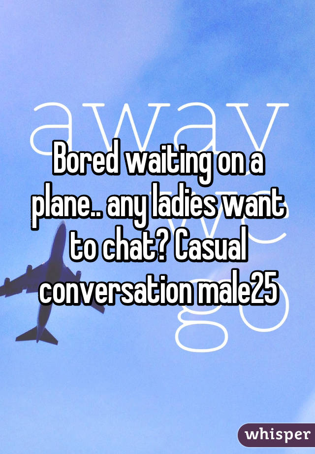 Bored waiting on a plane.. any ladies want to chat? Casual conversation male25