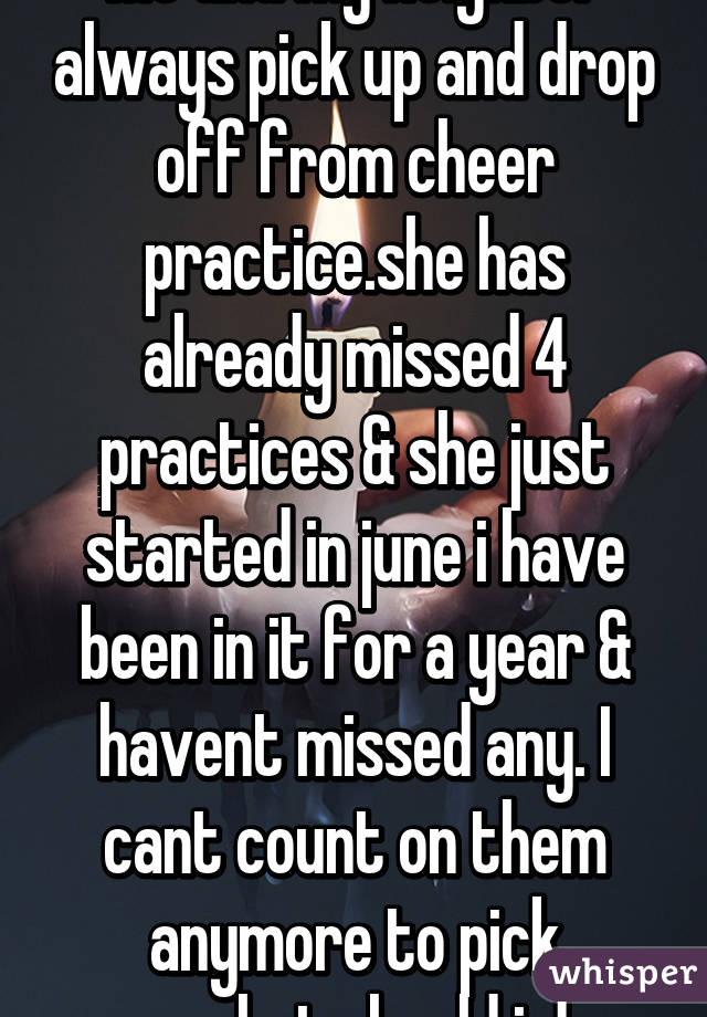 Me and my neighbor always pick up and drop off from cheer practice.she has already missed 4 practices & she just started in june i have been in it for a year & havent missed any. I cant count on them anymore to pick up.what should i do