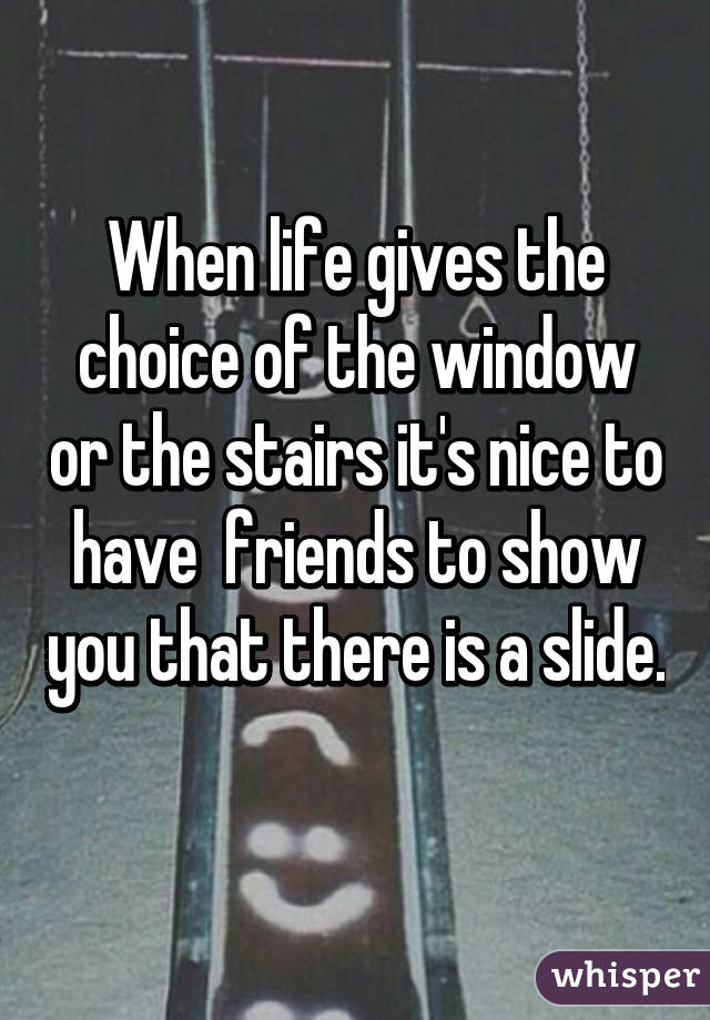 When life gives the choice of the window or the stairs it's nice to have  friends to show you that there is a slide.