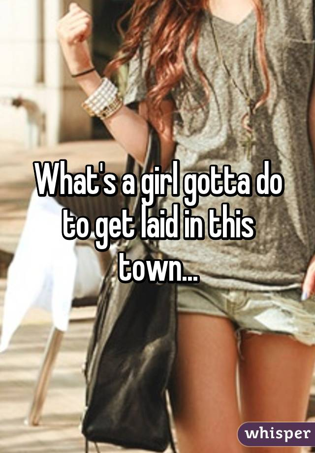 What's a girl gotta do to get laid in this town...