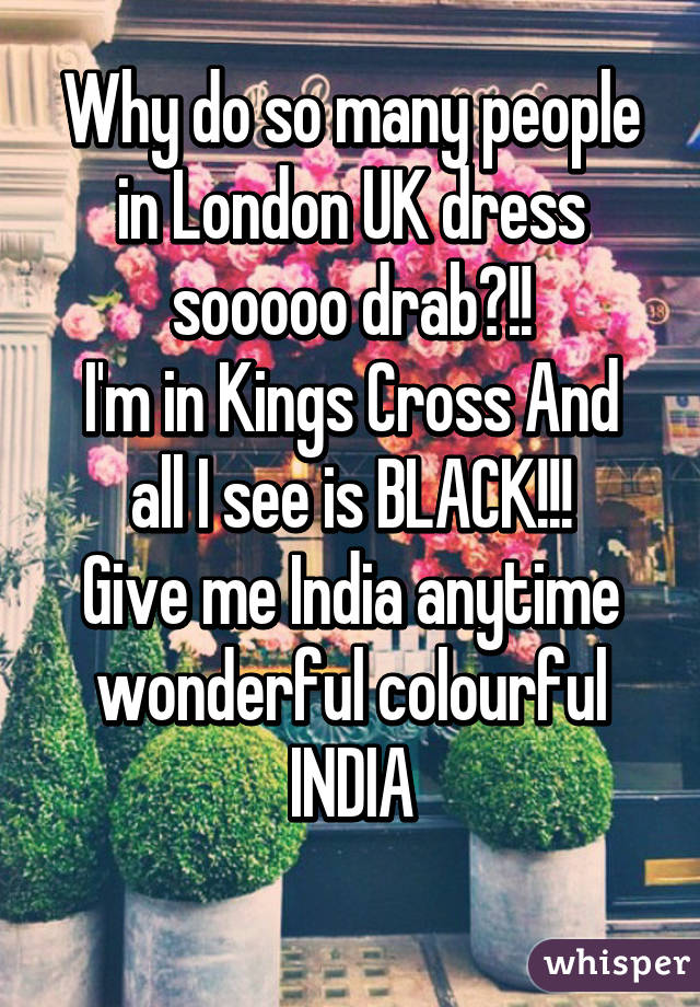 Why do so many people in London UK dress sooooo drab?!! I'm in Kings Cross And all I see is BLACK!!! Give me India anytime wonderful colourful INDIA