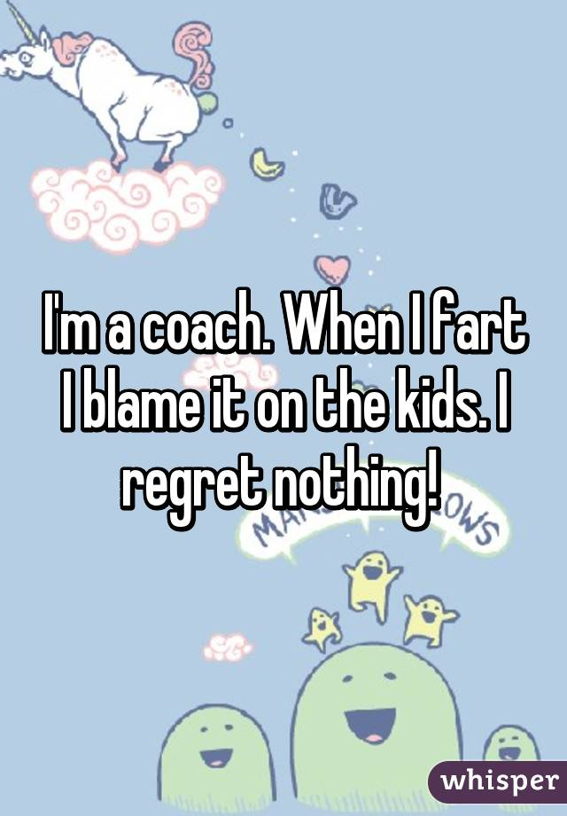 I'm a coach. When I fart I blame it on the kids. I regret nothing!