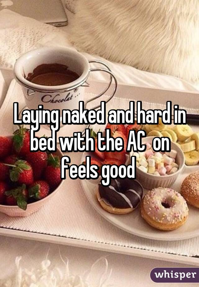 Laying naked and hard in bed with the AC  on feels good