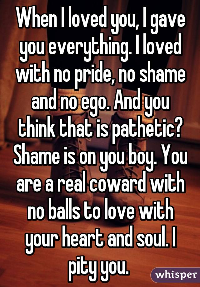 When I loved you, I gave you everything. I loved with no pride, no shame and no ego. And you think that is pathetic? Shame is on you boy. You are a real coward with no balls to love with your heart and soul. I pity you.