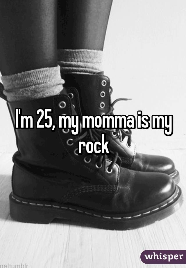 I'm 25, my momma is my rock
