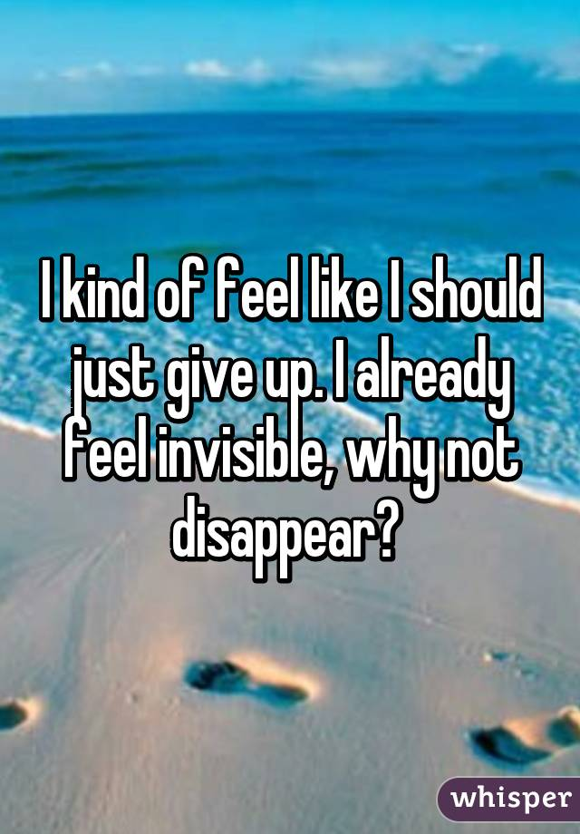 I kind of feel like I should just give up. I already feel invisible, why not disappear?