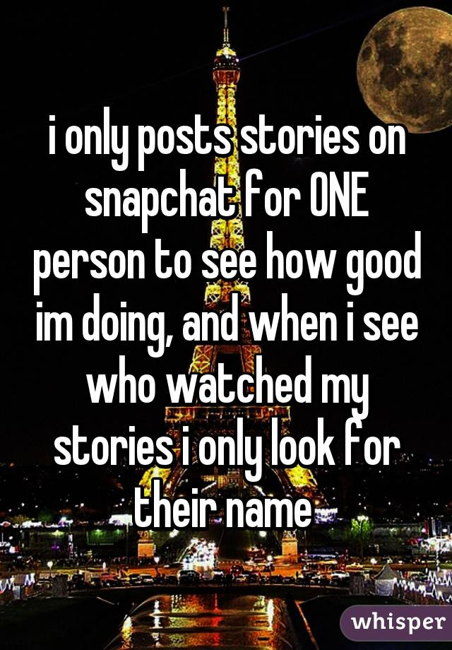 i only posts stories on snapchat for ONE person to see how good im doing, and when i see who watched my stories i only look for their name