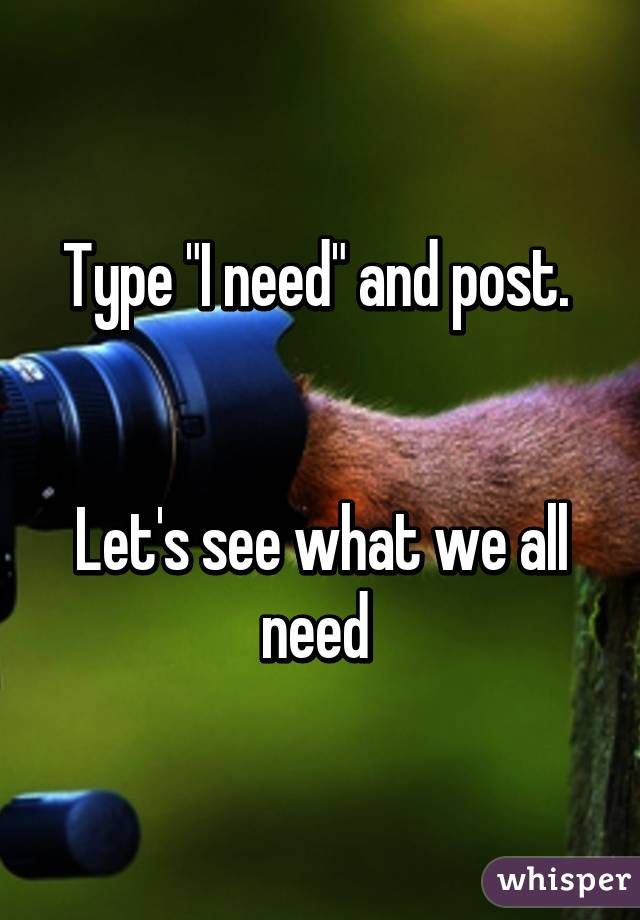 """Type """"I need"""" and post.    Let's see what we all need"""
