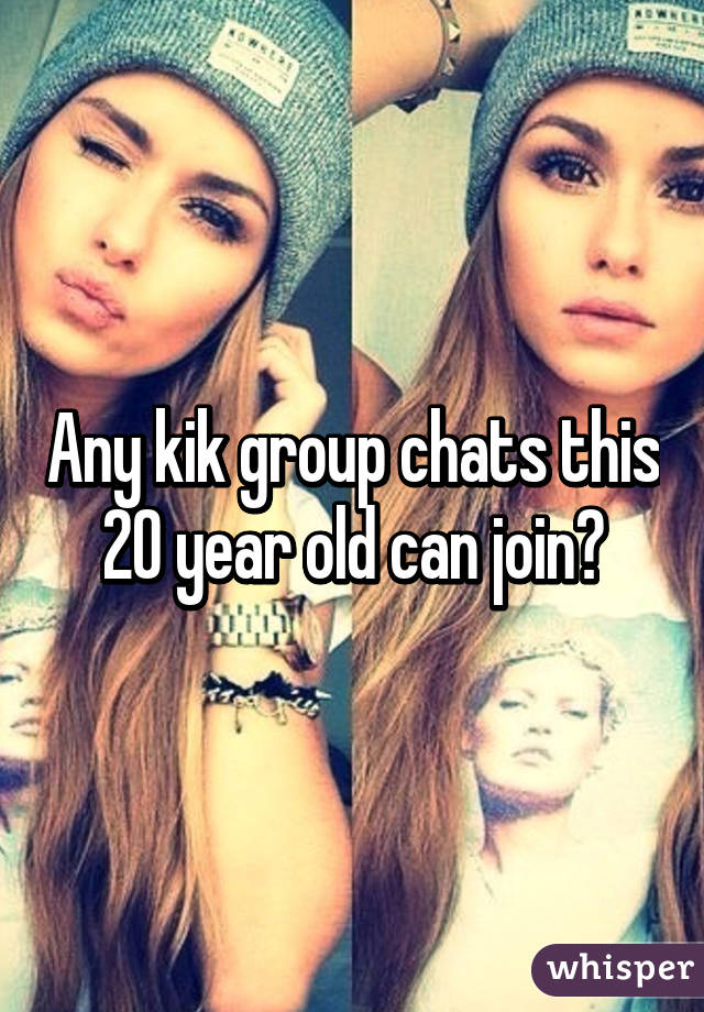 Any kik group chats this 20 year old can join?
